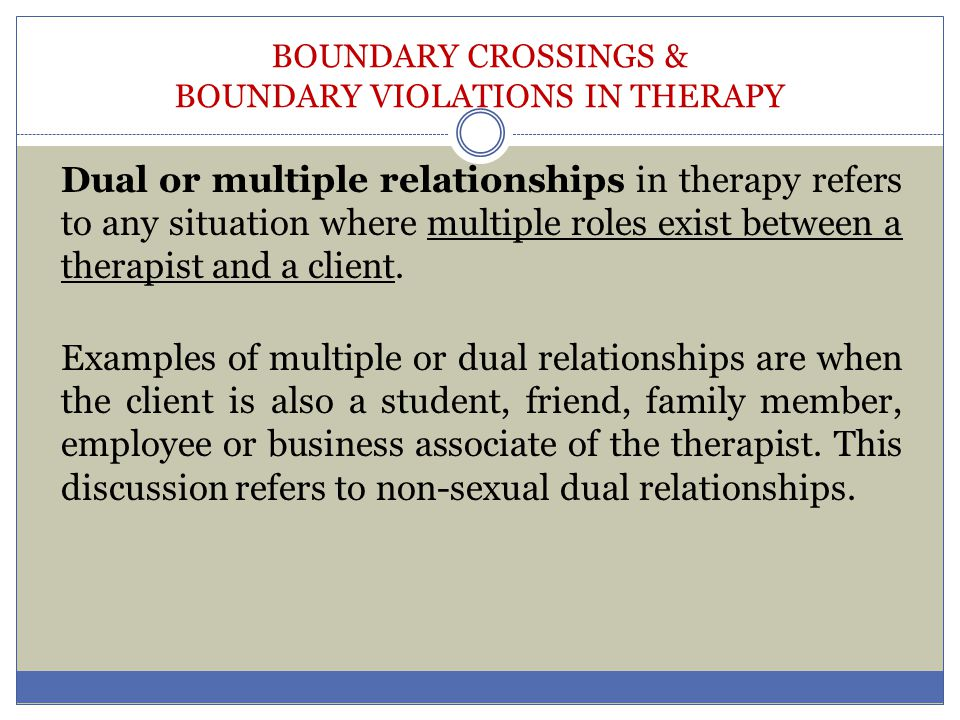 BOUNDARY CROSSINGS & BOUNDARY VIOLATIONS IN THERAPY Client factors that may influence implementation of boundaries include: o Culture and ethnicity (or subculture) o History–such as trauma, sexual &/or physical abuse o Age, gender, o Socio-economic class, i.e., tendency to blur boundaries o Presenting problem, mental state; type and severity of mental disturbances, o Personality type and/or personality disorder, sexual orientation, social support, religious and/or spiritual beliefs and practices, physical health, o Prior experience with therapy and therapists, etc.