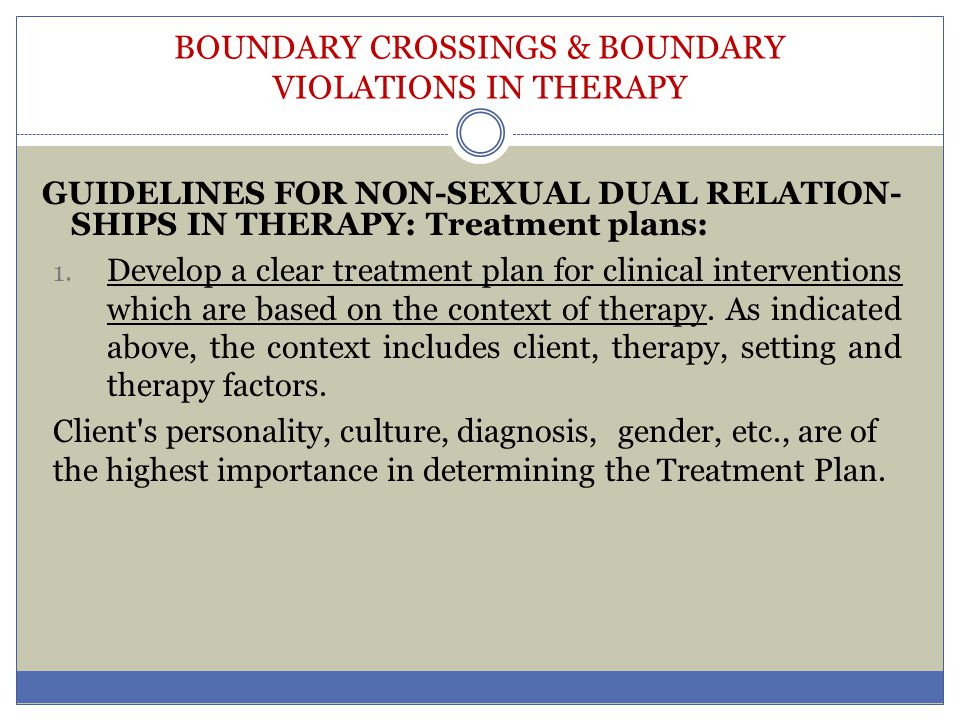 BOUNDARY CROSSINGS & BOUNDARY VIOLATIONS IN THERAPY GUIDELINES FOR NON-SEXUAL DUAL RELATION- SHIPS IN THERAPY: Treatment plans: 1. Develop a clear tre