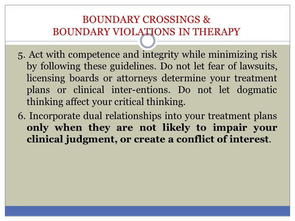 BOUNDARY CROSSINGS & BOUNDARY VIOLATIONS IN THERAPY 5. Act with competence and integrity while minimizing risk by following these guidelines. Do not l