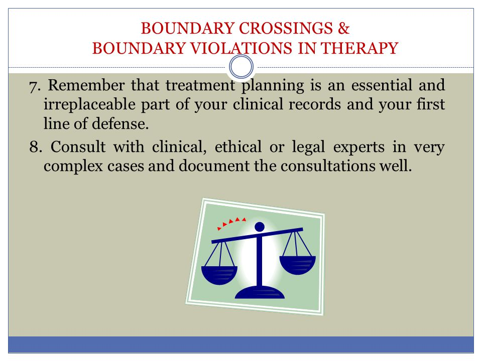 BOUNDARY CROSSINGS & BOUNDARY VIOLATIONS IN THERAPY 7. Remember that treatment planning is an essential and irreplaceable part of your clinical record