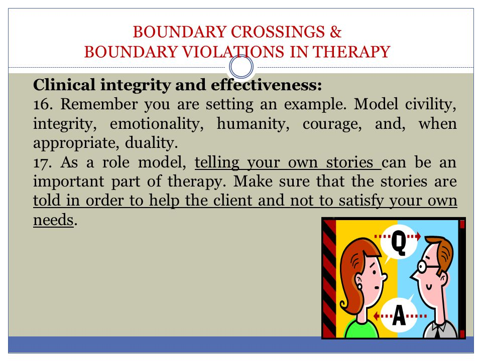 BOUNDARY CROSSINGS & BOUNDARY VIOLATIONS IN THERAPY Clinical integrity and effectiveness: 16. Remember you are setting an example. Model civility, int