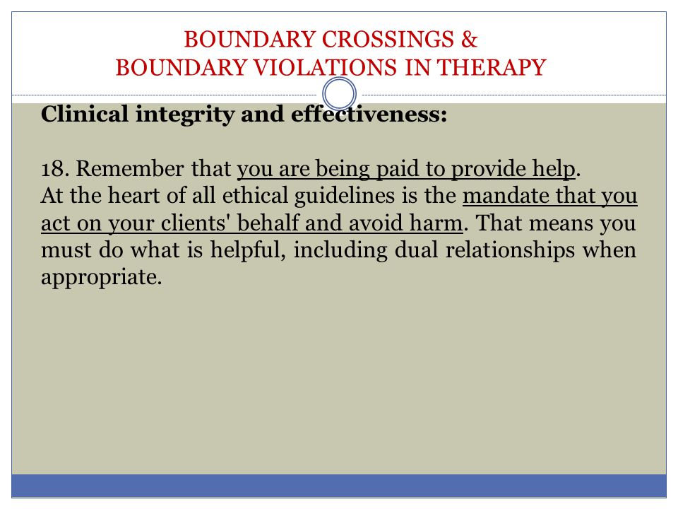 BOUNDARY CROSSINGS & BOUNDARY VIOLATIONS IN THERAPY Clinical integrity and effectiveness: 18. Remember that you are being paid to provide help. At the