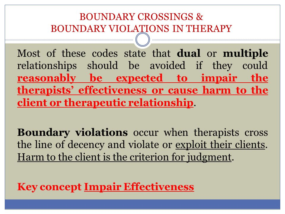 BOUNDARY CROSSINGS & BOUNDARY VIOLATIONS IN THERAPY Make sure your clinical records document clearly all consultations, substantiations of your conclusion, potential risks and benefits of intervention, theoretical and empirical support of your conclusion, when available, and the discussion of these issues with your client.