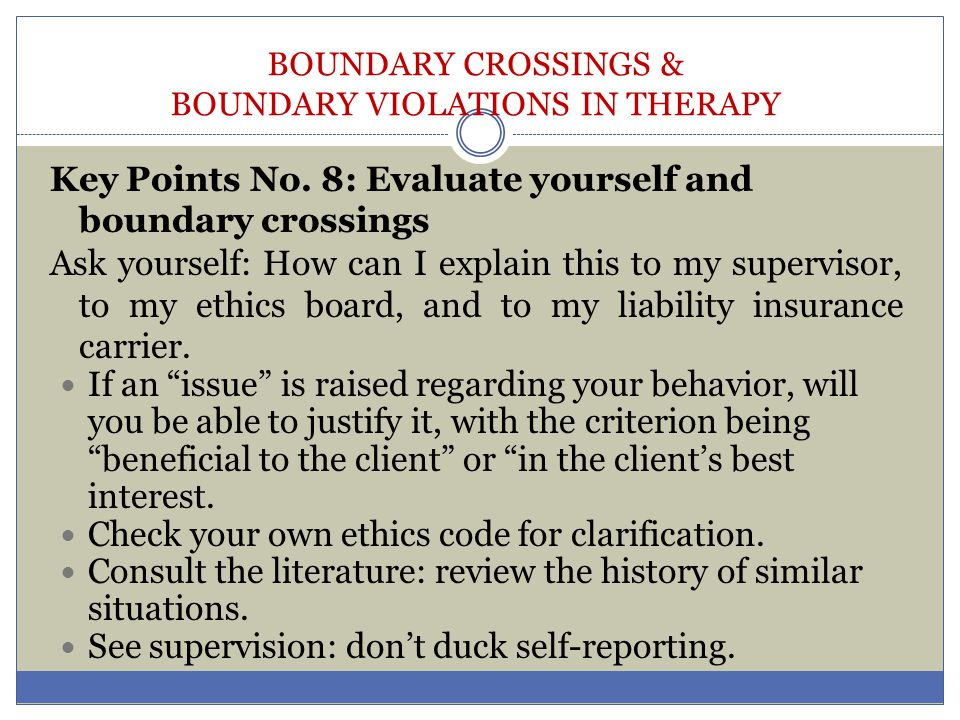 BOUNDARY CROSSINGS & BOUNDARY VIOLATIONS IN THERAPY Key Points No. 8: Evaluate yourself and boundary crossings Ask yourself: How can I explain this to