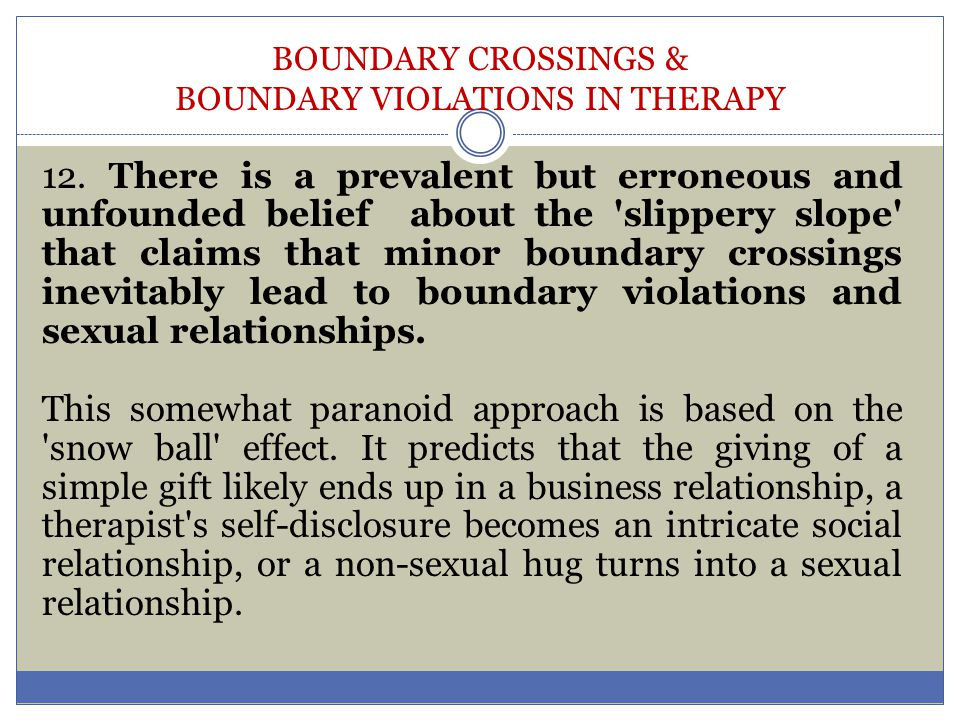 BOUNDARY CROSSINGS & BOUNDARY VIOLATIONS IN THERAPY 12. There is a prevalent but erroneous and unfounded belief about the 'slippery slope' that claims