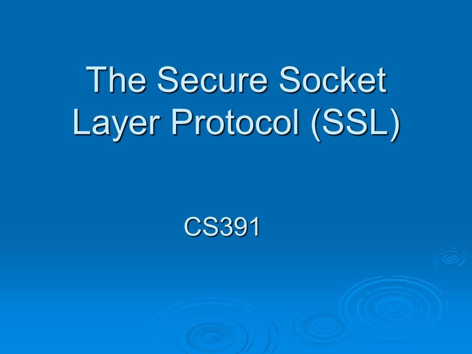 The Secure Socket Layer Protocol (SSL) CS391