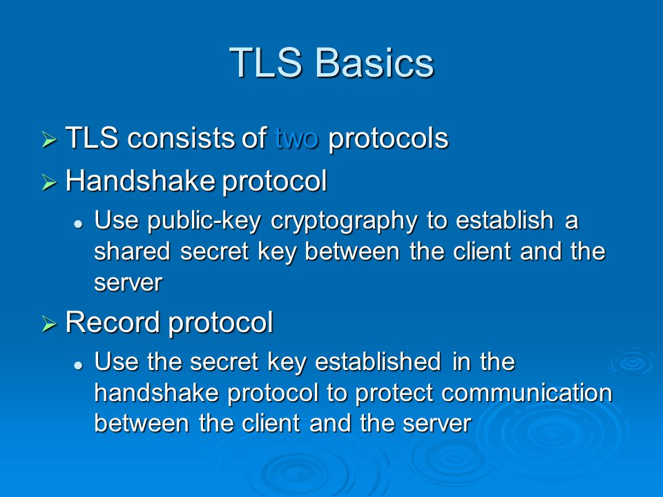 TLS Basics  TLS consists of two protocols  Handshake protocol Use public-key cryptography to establish a shared secret key between the client and the server Use public-key cryptography to establish a shared secret key between the client and the server  Record protocol Use the secret key established in the handshake protocol to protect communication between the client and the server Use the secret key established in the handshake protocol to protect communication between the client and the server