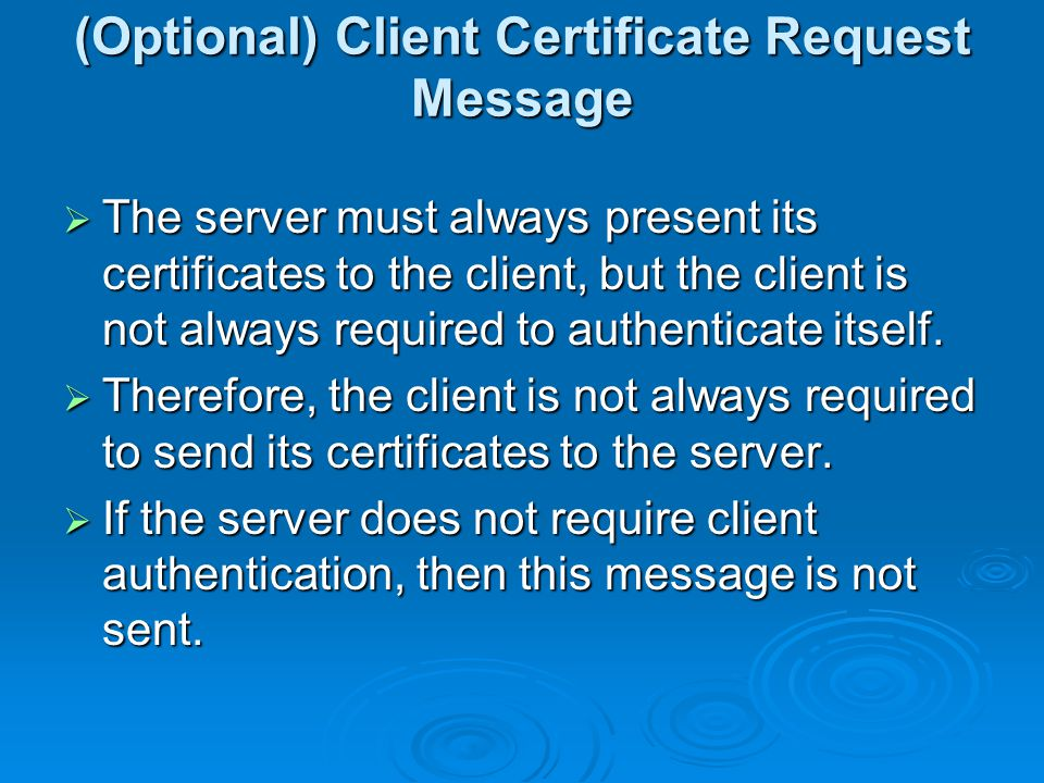 (Optional) Client Certificate Request Message  The server must always present its certificates to the client, but the client is not always required to authenticate itself.
