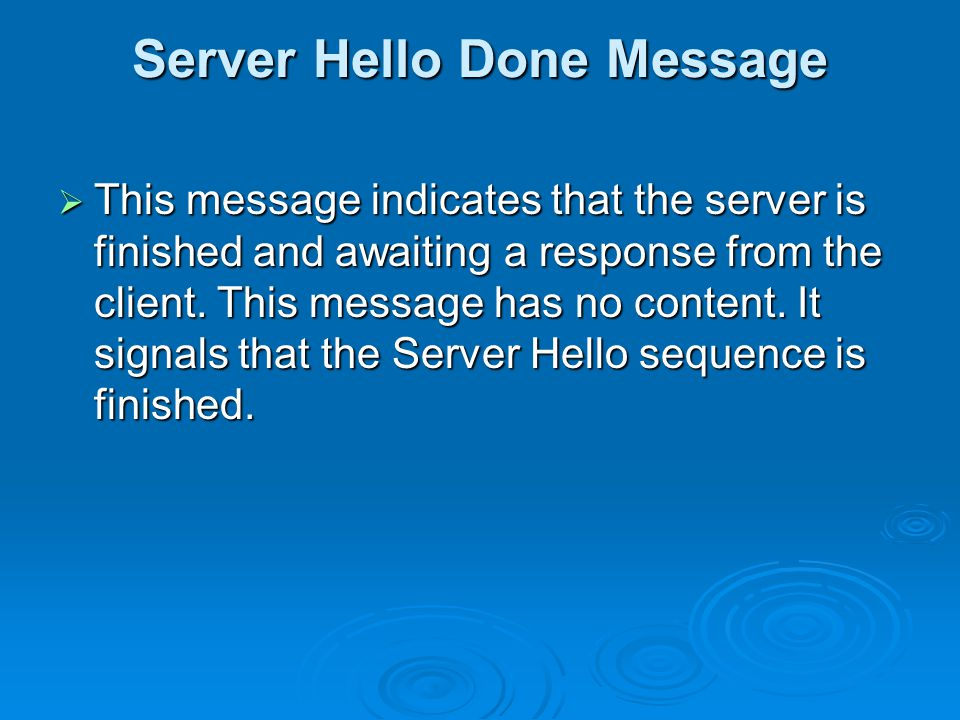 Server Hello Done Message  This message indicates that the server is finished and awaiting a response from the client.