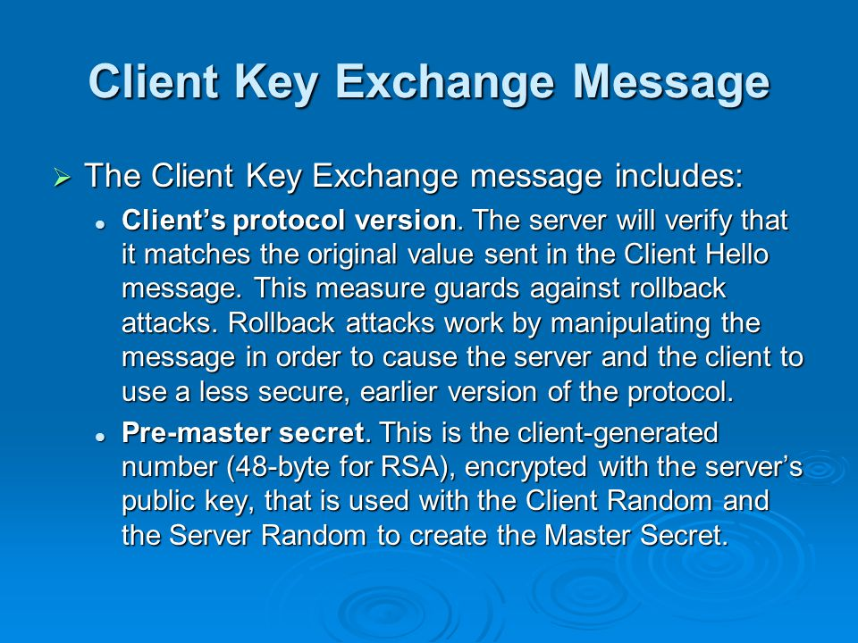 Client Key Exchange Message  The Client Key Exchange message includes: Client's protocol version.