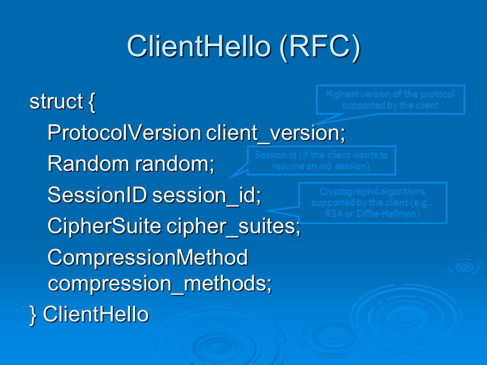 struct { ProtocolVersion client_version; ProtocolVersion client_version; Random random; Random random; SessionID session_id; SessionID session_id; CipherSuite cipher_suites; CipherSuite cipher_suites; CompressionMethod compression_methods; CompressionMethod compression_methods; } ClientHello ClientHello (RFC) Highest version of the protocol supported by the client Session id (if the client wants to resume an old session) Cryptographic algorithms supported by the client (e.g., RSA or Diffie-Hellman)
