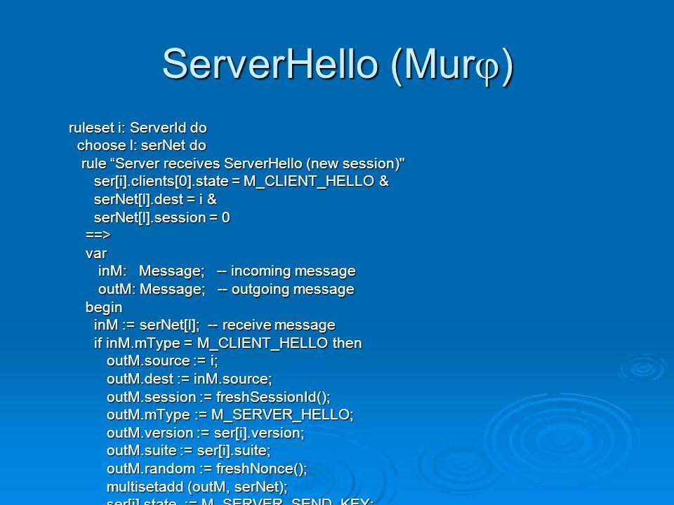 ServerHello (Murj) ruleset i: ServerId do choose l: serNet do choose l: serNet do rule Server receives ServerHello (new session) rule Server receives ServerHello (new session) ser[i].clients[0].state = M_CLIENT_HELLO & ser[i].clients[0].state = M_CLIENT_HELLO & serNet[l].dest = i & serNet[l].dest = i & serNet[l].session = 0 serNet[l].session = 0 ==> ==> var var inM: Message; -- incoming message inM: Message; -- incoming message outM: Message; -- outgoing message outM: Message; -- outgoing message begin begin inM := serNet[l]; -- receive message inM := serNet[l]; -- receive message if inM.mType = M_CLIENT_HELLO then if inM.mType = M_CLIENT_HELLO then outM.source := i; outM.source := i; outM.dest := inM.source; outM.dest := inM.source; outM.session := freshSessionId(); outM.session := freshSessionId(); outM.mType := M_SERVER_HELLO; outM.mType := M_SERVER_HELLO; outM.version := ser[i].version; outM.version := ser[i].version; outM.suite := ser[i].suite; outM.suite := ser[i].suite; outM.random := freshNonce(); outM.random := freshNonce(); multisetadd (outM, serNet); multisetadd (outM, serNet); ser[i].state := M_SERVER_SEND_KEY; ser[i].state := M_SERVER_SEND_KEY; end; end; end; end; end; end;
