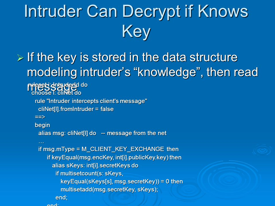 Intruder Can Decrypt if Knows Key  If the key is stored in the data structure modeling intruder's knowledge , then read message ruleset i: IntruderId do choose l: cliNet do choose l: cliNet do rule Intruder intercepts client s message rule Intruder intercepts client s message cliNet[l].fromIntruder = false cliNet[l].fromIntruder = false ==> ==> begin begin alias msg: cliNet[l] do -- message from the net alias msg: cliNet[l] do -- message from the net … if msg.mType = M_CLIENT_KEY_EXCHANGE then if msg.mType = M_CLIENT_KEY_EXCHANGE then if keyEqual(msg.encKey, int[i].publicKey.key) then if keyEqual(msg.encKey, int[i].publicKey.key) then alias sKeys: int[i].secretKeys do alias sKeys: int[i].secretKeys do if multisetcount(s: sKeys, if multisetcount(s: sKeys, keyEqual(sKeys[s], msg.secretKey)) = 0 then keyEqual(sKeys[s], msg.secretKey)) = 0 then multisetadd(msg.secretKey, sKeys); multisetadd(msg.secretKey, sKeys); end; end;