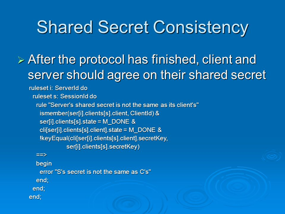 Shared Secret Consistency  After the protocol has finished, client and server should agree on their shared secret ruleset i: ServerId do ruleset s: SessionId do ruleset s: SessionId do rule Server s shared secret is not the same as its client s rule Server s shared secret is not the same as its client s ismember(ser[i].clients[s].client, ClientId) & ismember(ser[i].clients[s].client, ClientId) & ser[i].clients[s].state = M_DONE & ser[i].clients[s].state = M_DONE & cli[ser[i].clients[s].client].state = M_DONE & cli[ser[i].clients[s].client].state = M_DONE & !keyEqual(cli[ser[i].clients[s].client].secretKey, !keyEqual(cli[ser[i].clients[s].client].secretKey, ser[i].clients[s].secretKey) ser[i].clients[s].secretKey) ==> ==> begin begin error S s secret is not the same as C s error S s secret is not the same as C s end; end; end;