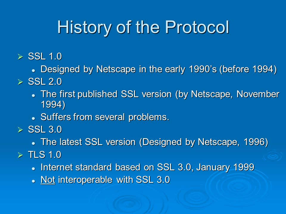 History of the Protocol  SSL 1.0 Designed by Netscape in the early 1990's (before 1994) Designed by Netscape in the early 1990's (before 1994)  SSL 2.0 The first published SSL version (by Netscape, November 1994) The first published SSL version (by Netscape, November 1994) Suffers from several problems.