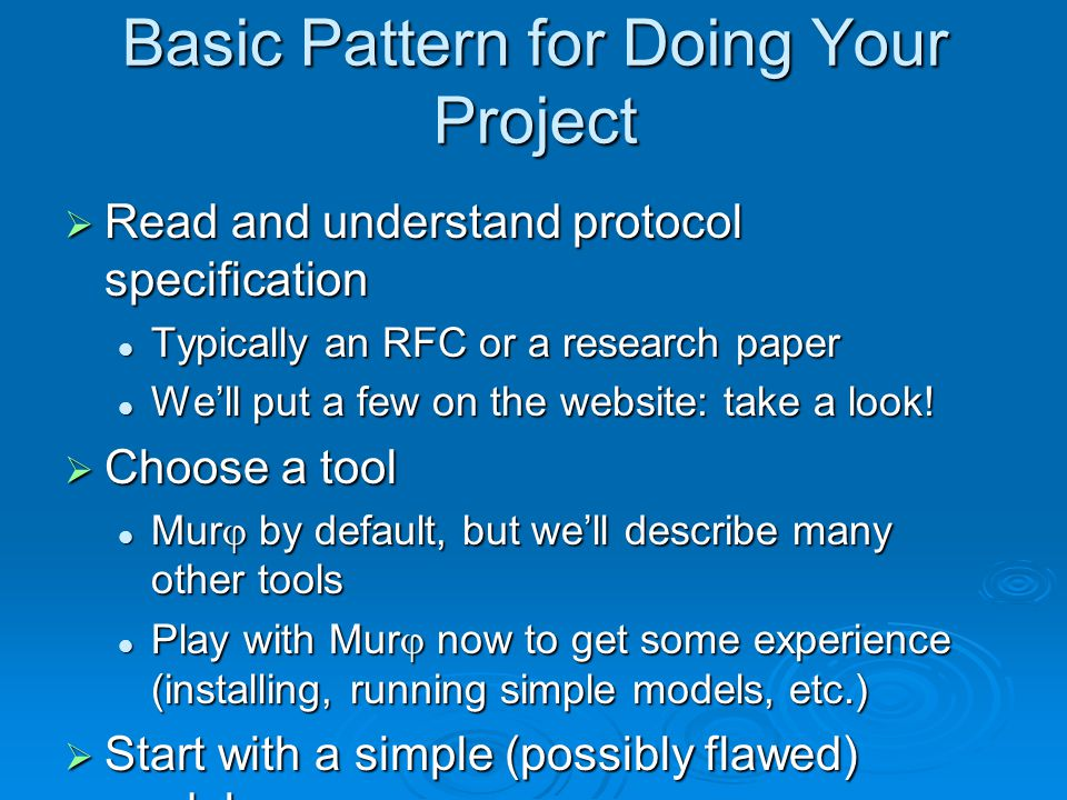 Basic Pattern for Doing Your Project  Read and understand protocol specification Typically an RFC or a research paper Typically an RFC or a research paper We'll put a few on the website: take a look.