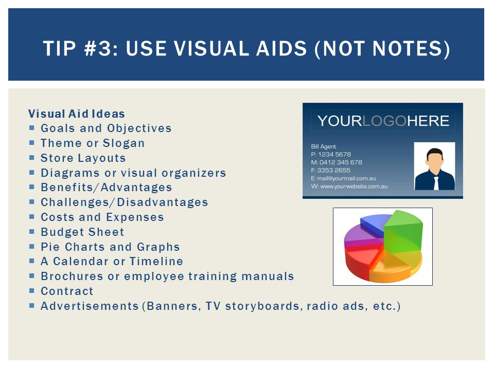 Visual Aid Ideas  Goals and Objectives  Theme or Slogan  Store Layouts  Diagrams or visual organizers  Benefits/Advantages  Challenges/Disadvantages  Costs and Expenses  Budget Sheet  Pie Charts and Graphs  A Calendar or Timeline  Brochures or employee training manuals  Contract  Advertisements (Banners, TV storyboards, radio ads, etc.) TIP #3: USE VISUAL AIDS (NOT NOTES)