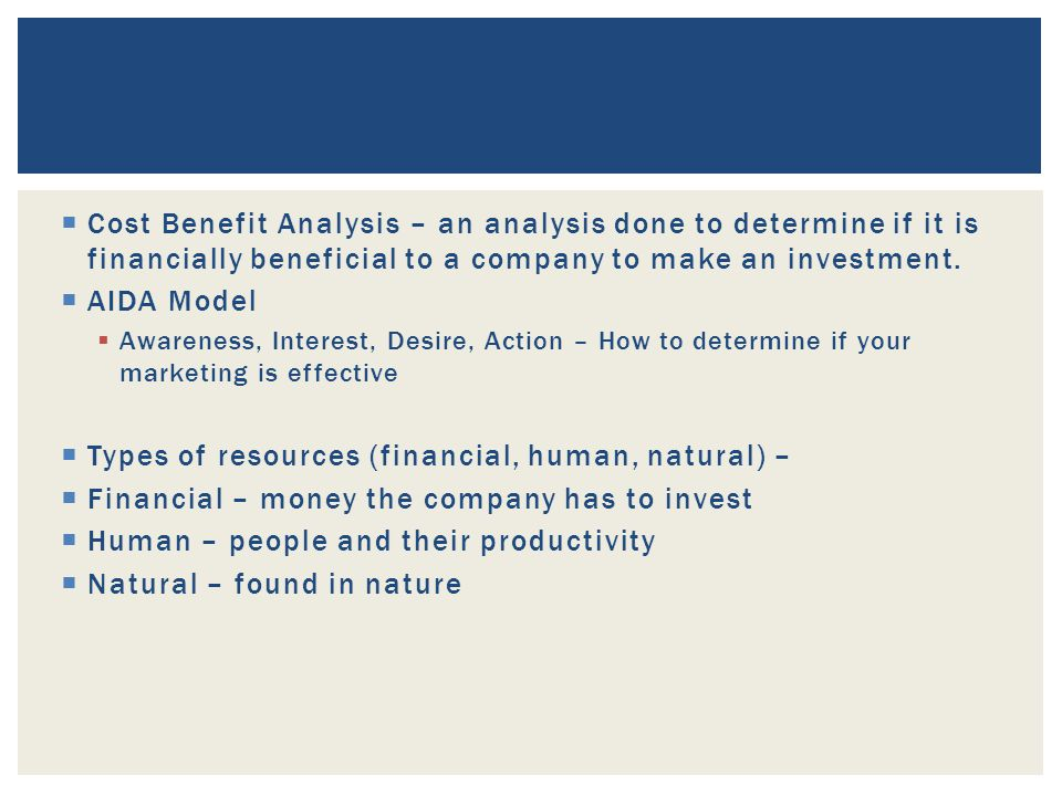 Cost Benefit Analysis – an analysis done to determine if it is financially beneficial to a company to make an investment.