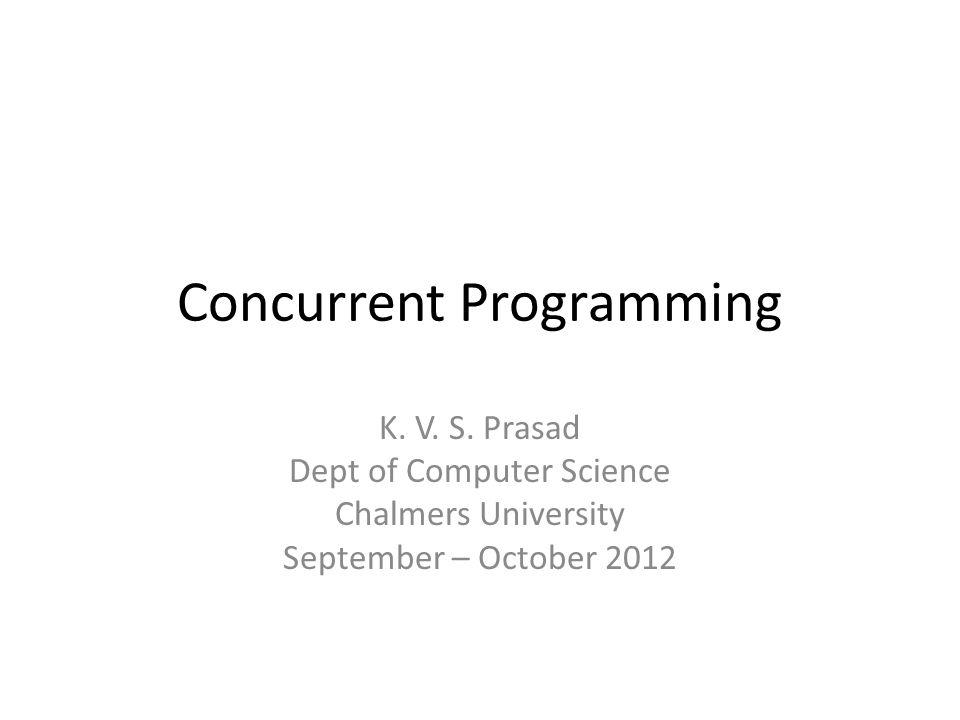 Concurrent Programming K. V. S. Prasad Dept of Computer Science Chalmers University September – October 2012