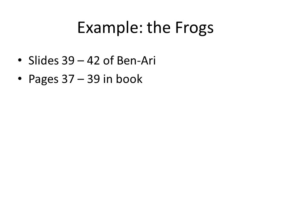 Example: the Frogs Slides 39 – 42 of Ben-Ari Pages 37 – 39 in book