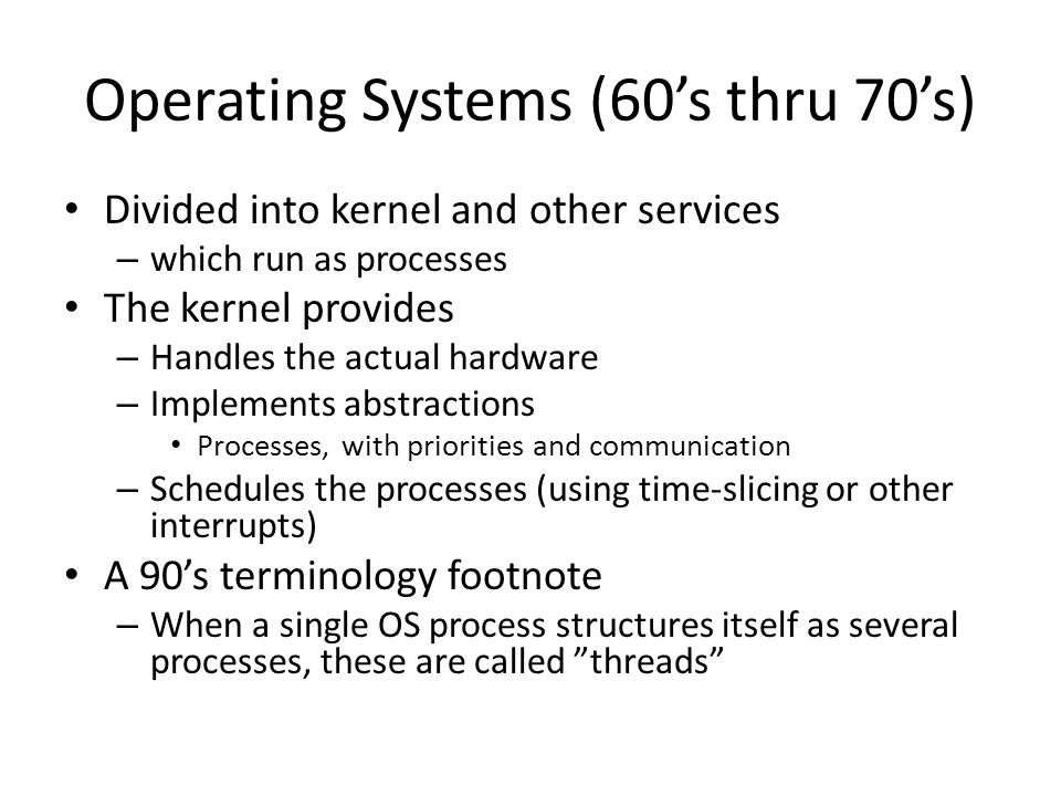 Operating Systems (60's thru 70's) Divided into kernel and other services – which run as processes The kernel provides – Handles the actual hardware – Implements abstractions Processes, with priorities and communication – Schedules the processes (using time-slicing or other interrupts) A 90's terminology footnote – When a single OS process structures itself as several processes, these are called threads