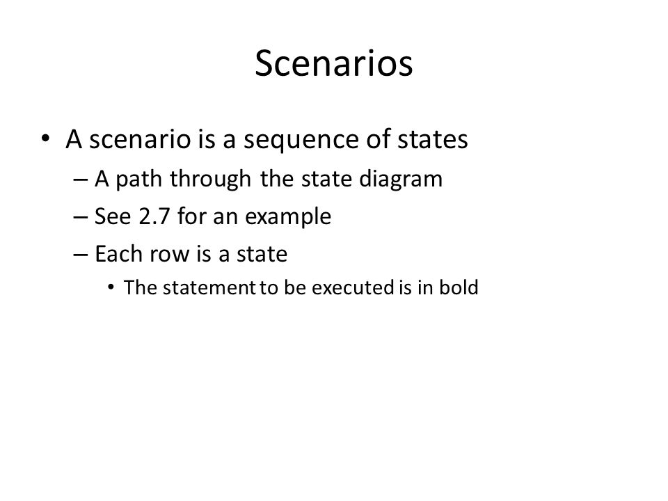 Scenarios A scenario is a sequence of states – A path through the state diagram – See 2.7 for an example – Each row is a state The statement to be executed is in bold