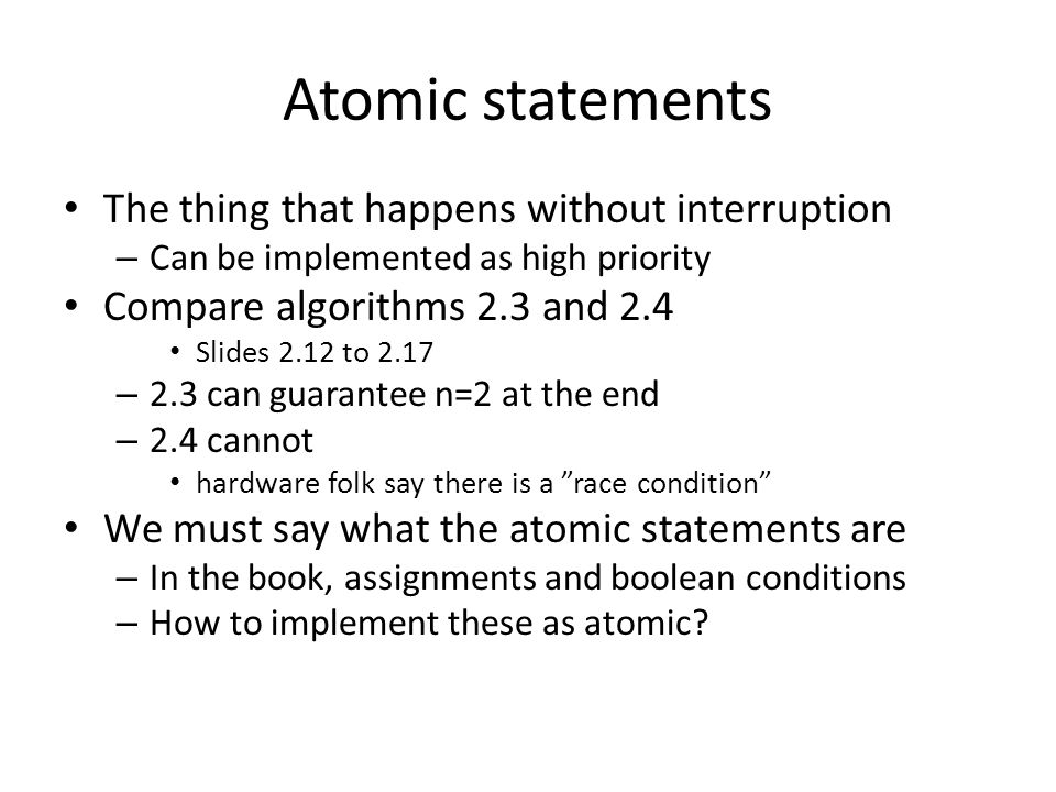 Atomic statements The thing that happens without interruption – Can be implemented as high priority Compare algorithms 2.3 and 2.4 Slides 2.12 to 2.17 – 2.3 can guarantee n=2 at the end – 2.4 cannot hardware folk say there is a race condition We must say what the atomic statements are – In the book, assignments and boolean conditions – How to implement these as atomic?