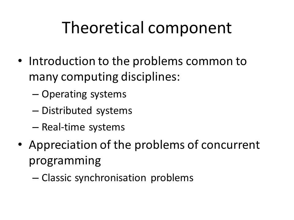 Theoretical component Introduction to the problems common to many computing disciplines: – Operating systems – Distributed systems – Real-time systems Appreciation of the problems of concurrent programming – Classic synchronisation problems