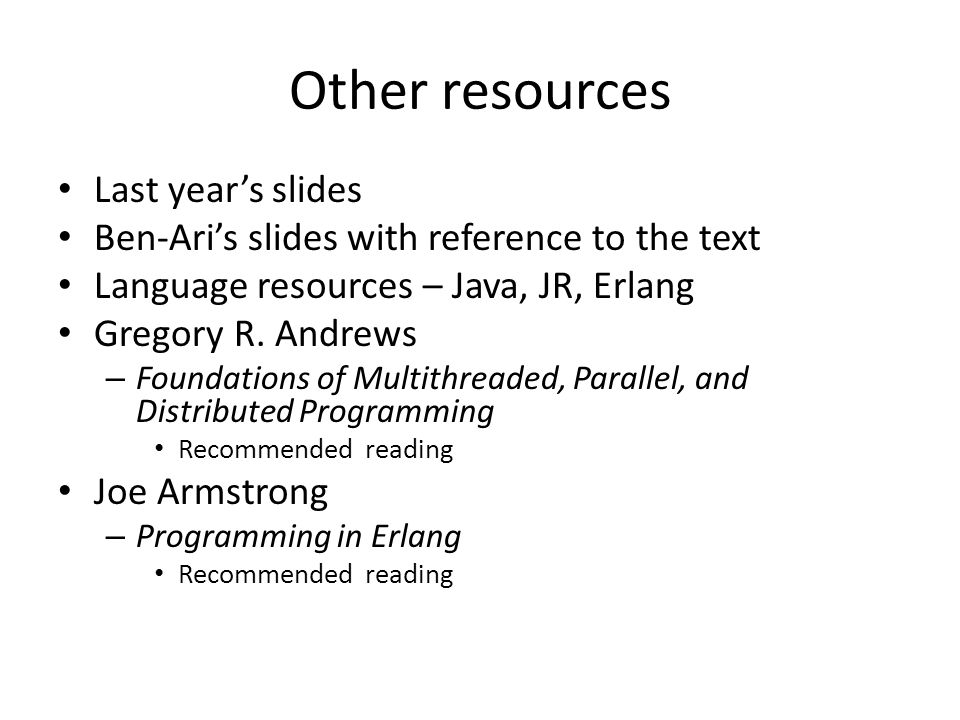Other resources Last year's slides Ben-Ari's slides with reference to the text Language resources – Java, JR, Erlang Gregory R.
