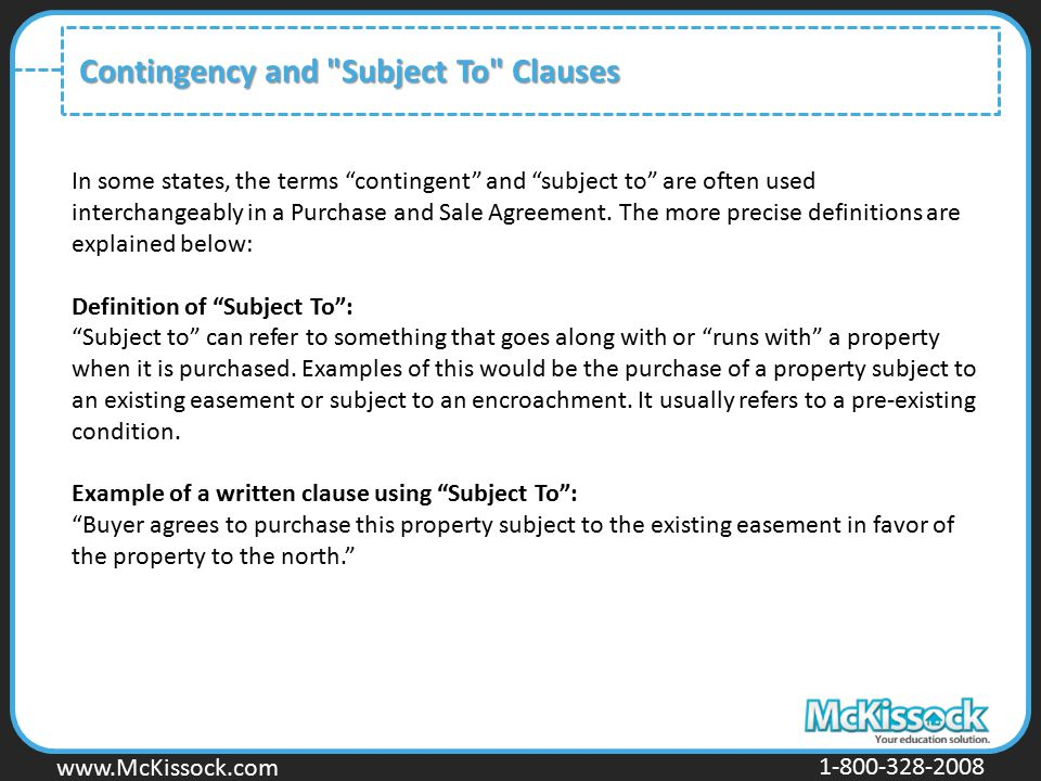 www.Mckissock.com www.McKissock.com 1-800-328-2008 Contingency and Subject To Clauses In some states, the terms contingent and subject to are often used interchangeably in a Purchase and Sale Agreement.