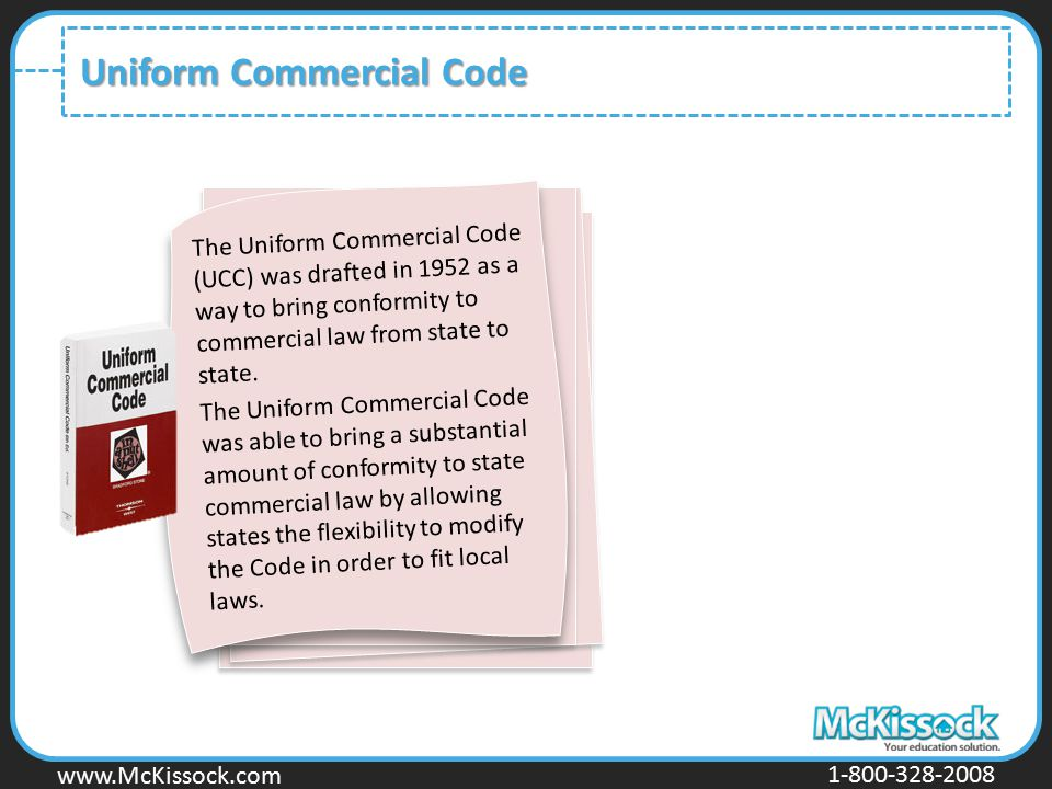 www.Mckissock.com www.McKissock.com 1-800-328-2008 Uniform Commercial Code The Uniform Commercial Code (UCC) was drafted in 1952 as a way to bring con