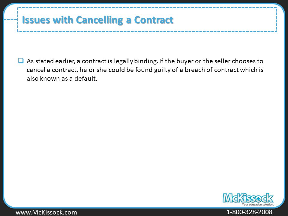 www.Mckissock.com www.McKissock.com 1-800-328-2008 Issues with Cancelling a Contract  As stated earlier, a contract is legally binding. If the buyer