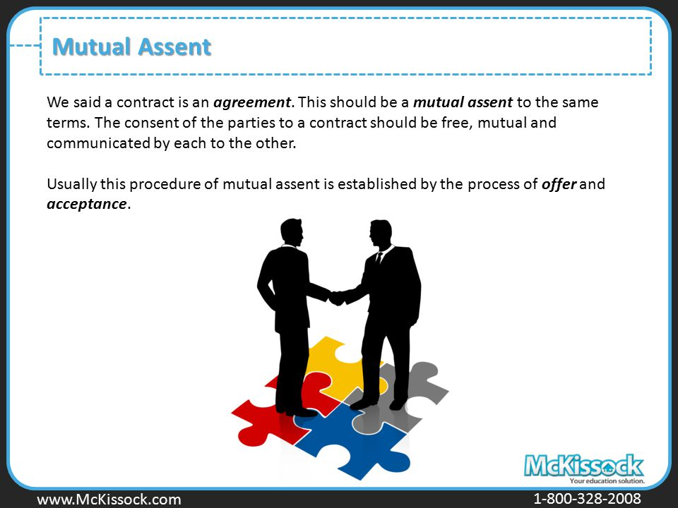 www.Mckissock.com www.McKissock.com 1-800-328-2008 Mutual Assent We said a contract is an agreement. This should be a mutual assent to the same terms.