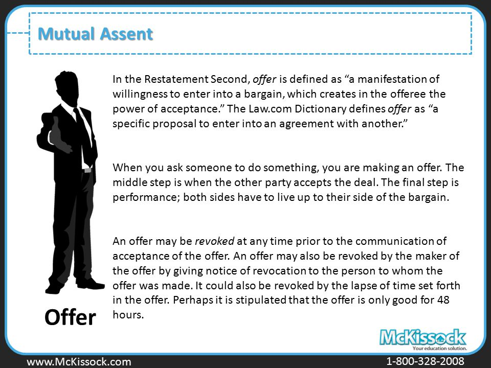 "www.Mckissock.com www.McKissock.com 1-800-328-2008 Mutual Assent Offer In the Restatement Second, offer is defined as ""a manifestation of willingness"