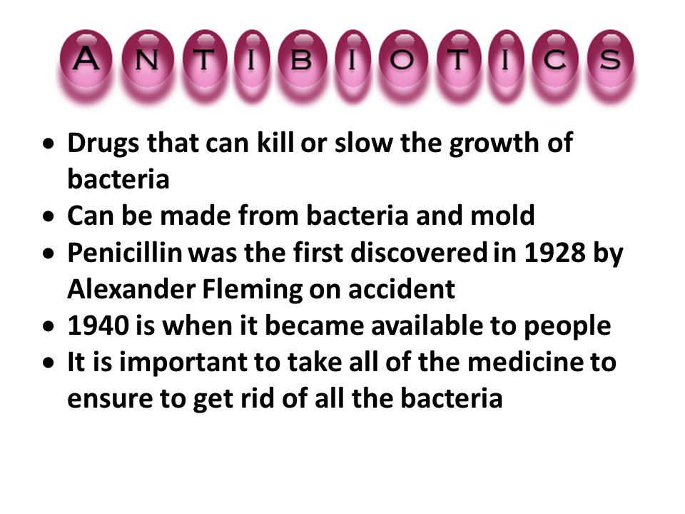  Drugs that can kill or slow the growth of bacteria  Can be made from bacteria and mold  Penicillin was the first discovered in 1928 by Alexander F