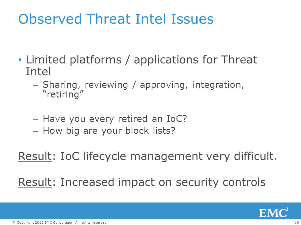 10© Copyright 2012 EMC Corporation. All rights reserved. Observed Threat Intel Issues Limited platforms / applications for Threat Intel – Sharing, rev