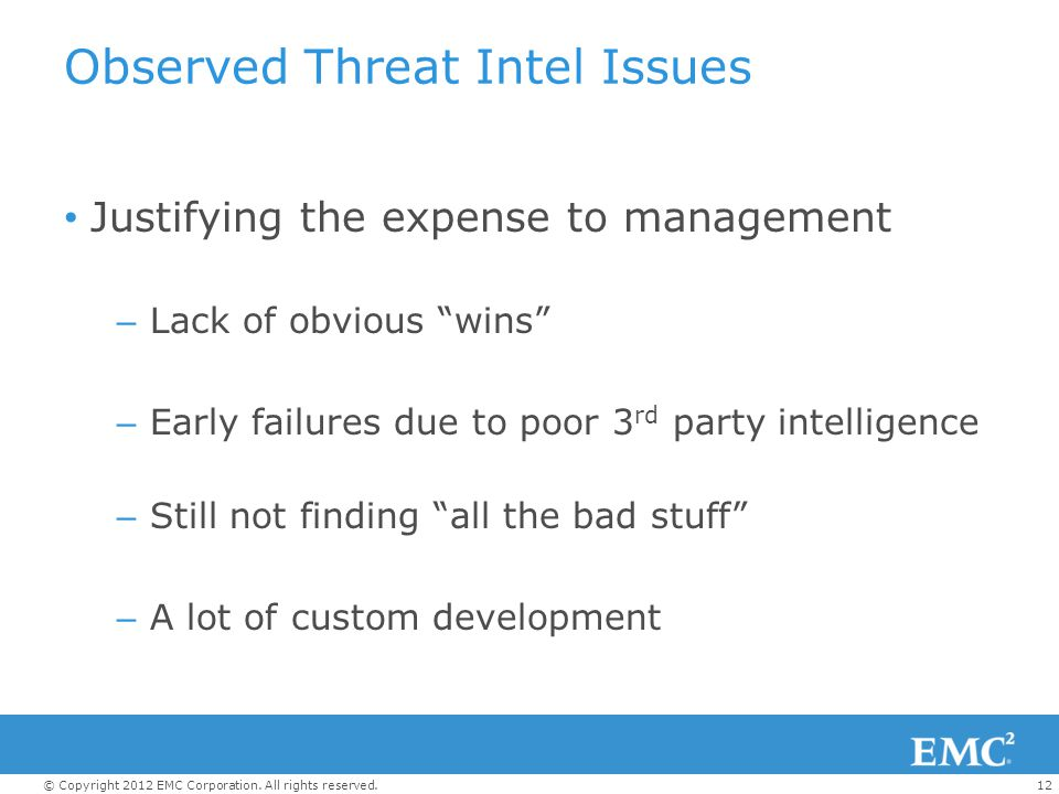 """12© Copyright 2012 EMC Corporation. All rights reserved. Observed Threat Intel Issues Justifying the expense to management – Lack of obvious """"wins"""" –"""
