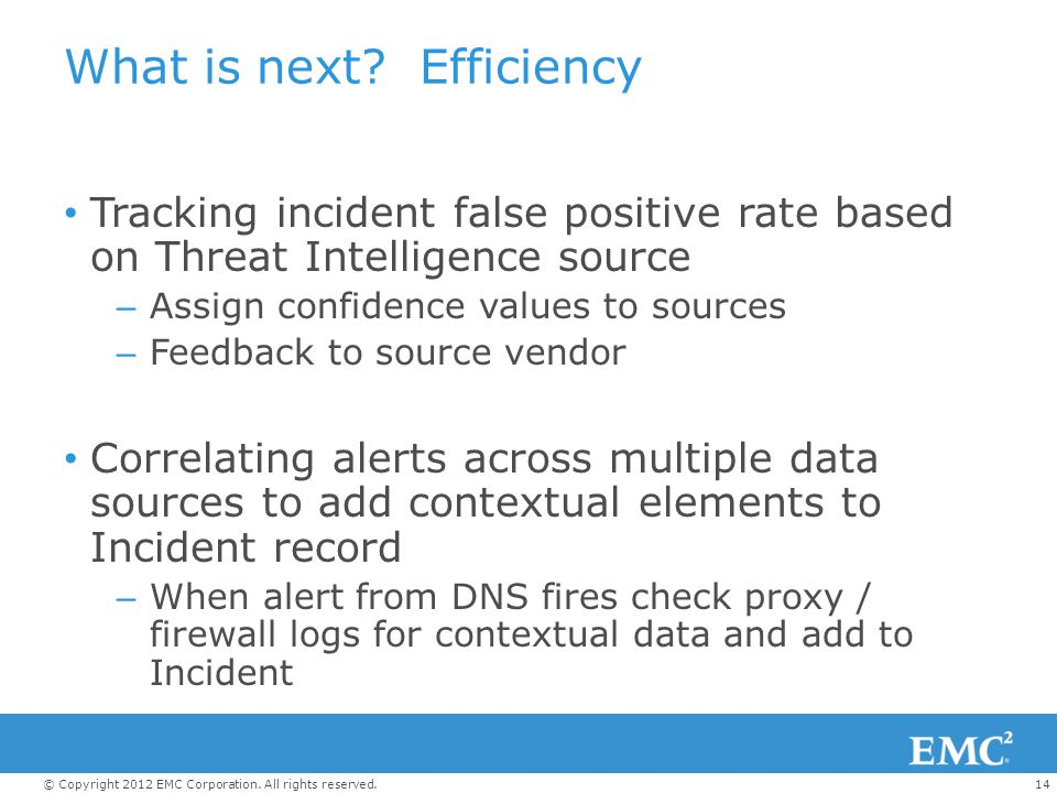 14© Copyright 2012 EMC Corporation. All rights reserved. What is next? Efficiency Tracking incident false positive rate based on Threat Intelligence s