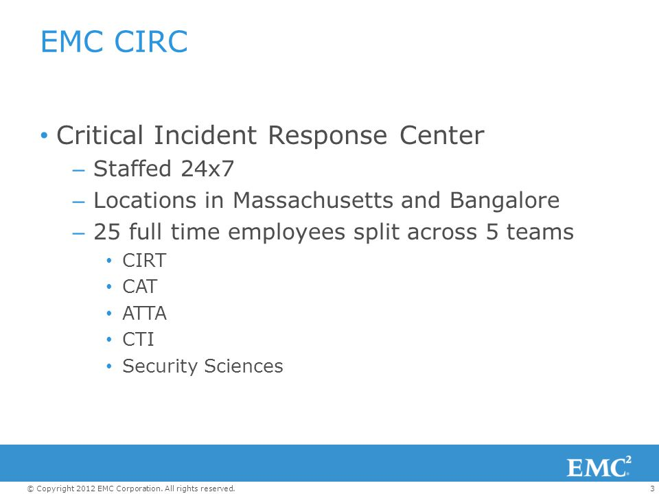 3© Copyright 2012 EMC Corporation. All rights reserved. EMC CIRC Critical Incident Response Center – Staffed 24x7 – Locations in Massachusetts and Ban