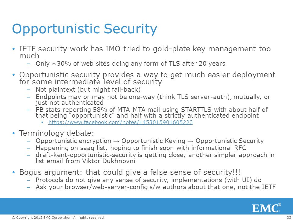 33© Copyright 2012 EMC Corporation. All rights reserved. Opportunistic Security  IETF security work has IMO tried to gold-plate key management too mu