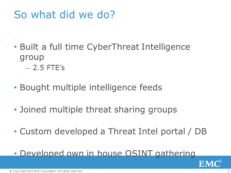 6© Copyright 2012 EMC Corporation. All rights reserved. So what did we do? Built a full time CyberThreat Intelligence group – 2.5 FTE's Bought multipl