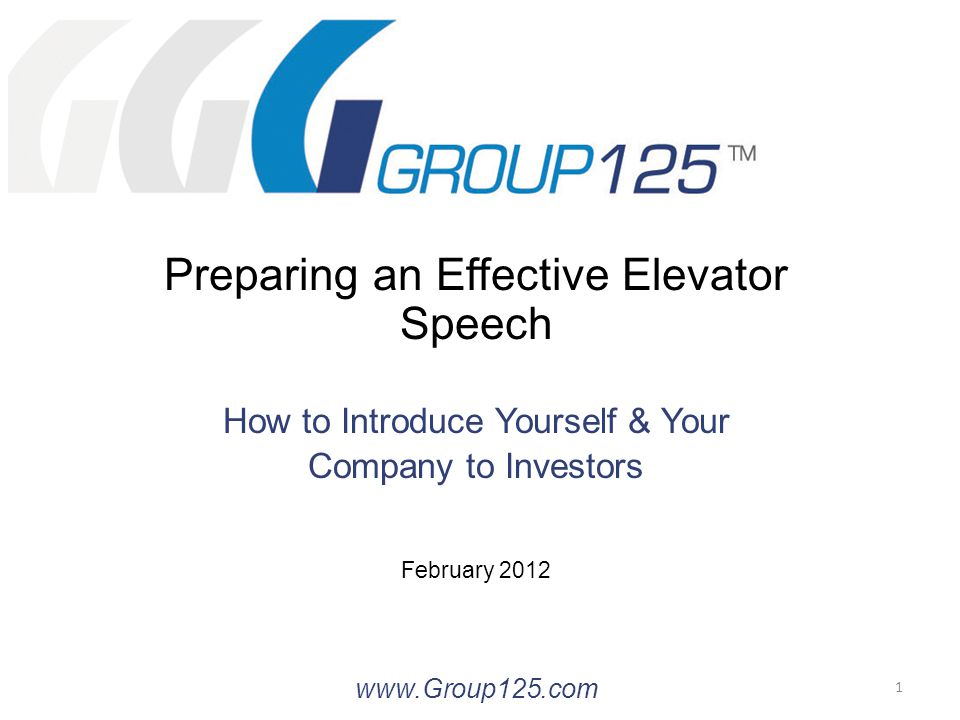 Preparing an Effective Elevator Speech How to Introduce Yourself & Your Company to Investors February 2012 www.Group125.com 1