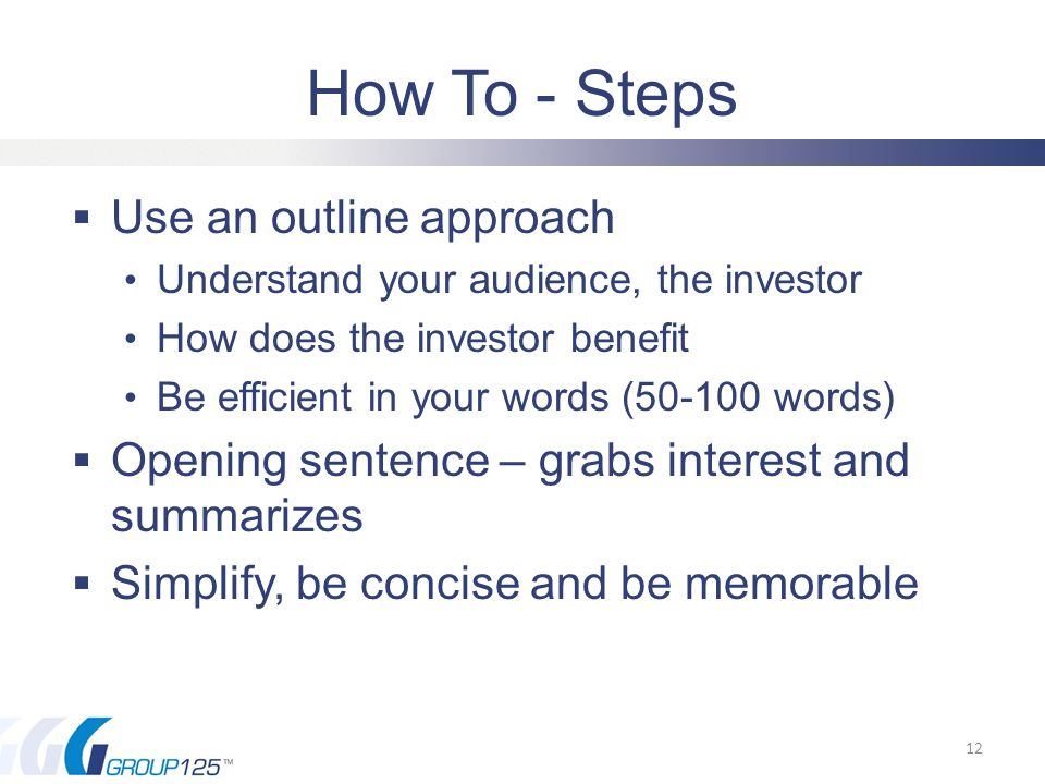 How To - Steps  Use an outline approach Understand your audience, the investor How does the investor benefit Be efficient in your words (50-100 words)  Opening sentence – grabs interest and summarizes  Simplify, be concise and be memorable 12