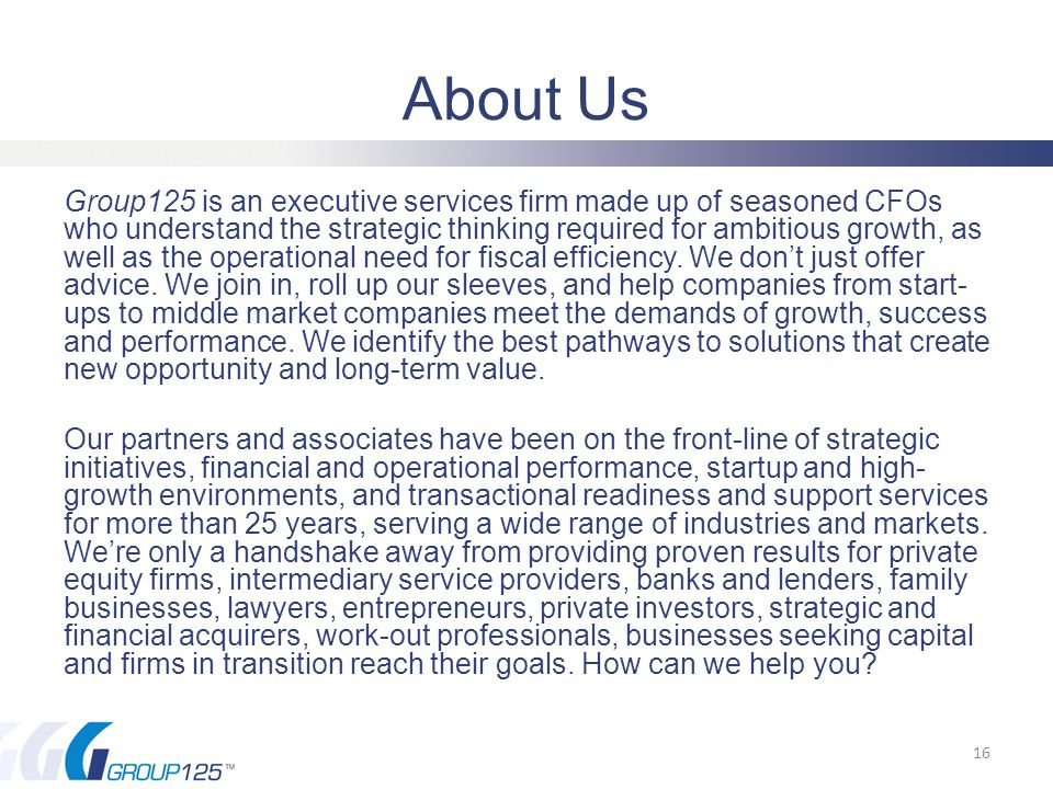 About Us Group125 is an executive services firm made up of seasoned CFOs who understand the strategic thinking required for ambitious growth, as well as the operational need for fiscal efficiency.