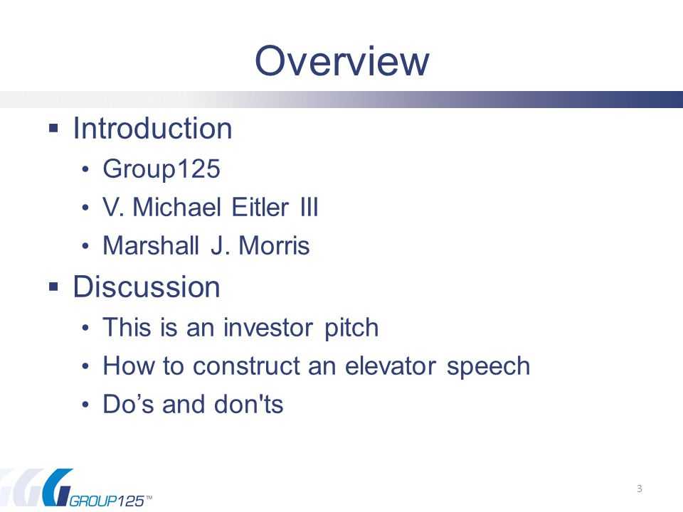 Sample Elevator Speech (for Investors)  Group125 Introduction (given as an elevator pitch) Hello, I am Mike Eitler.