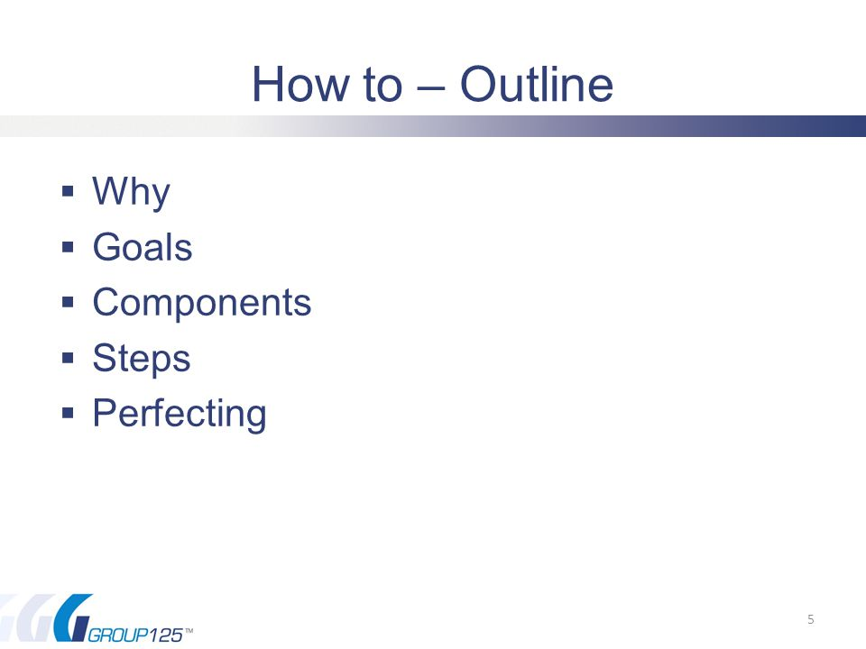 How to – Outline  Why  Goals  Components  Steps  Perfecting 5