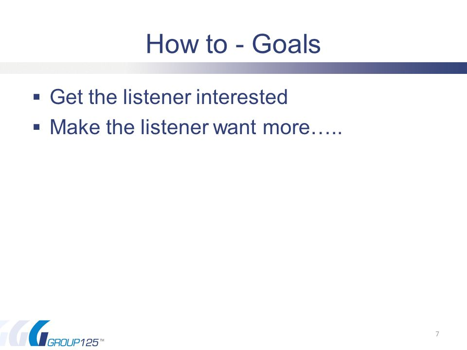 How to - Goals  Get the listener interested  Make the listener want more….. 7