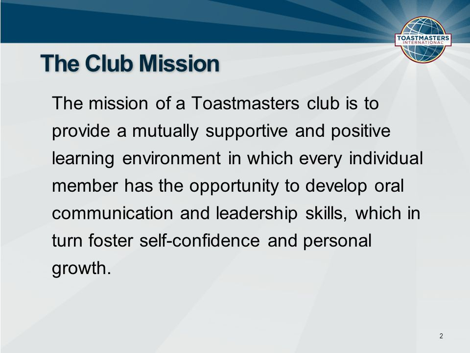 The mission of a Toastmasters club is to provide a mutually supportive and positive learning environment in which every individual member has the oppo