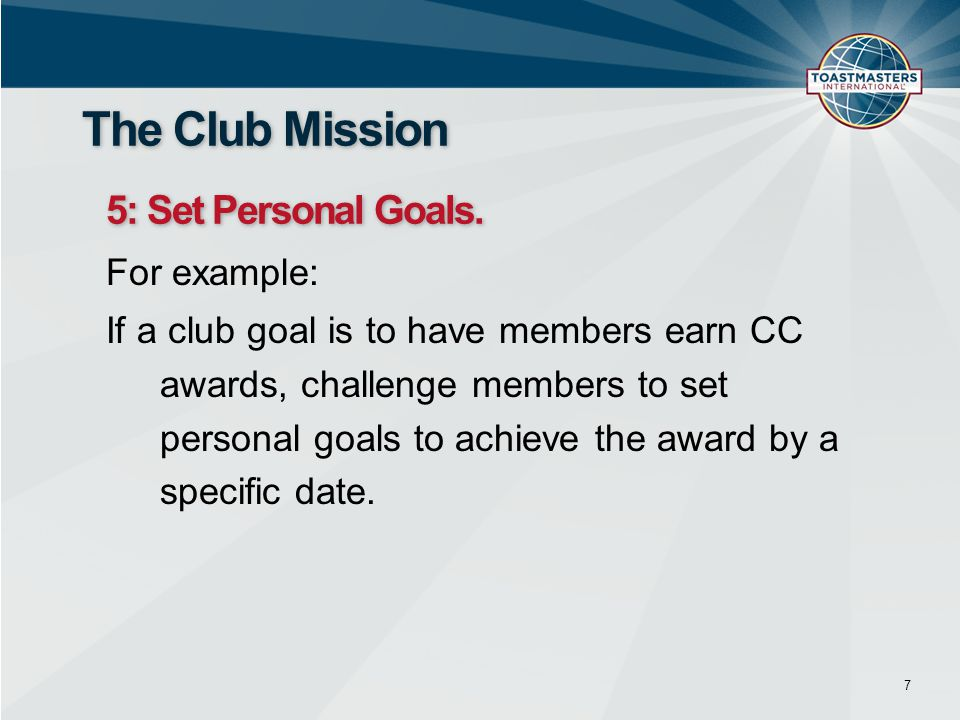 For example: If a club goal is to have members earn CC awards, challenge members to set personal goals to achieve the award by a specific date. 7 The