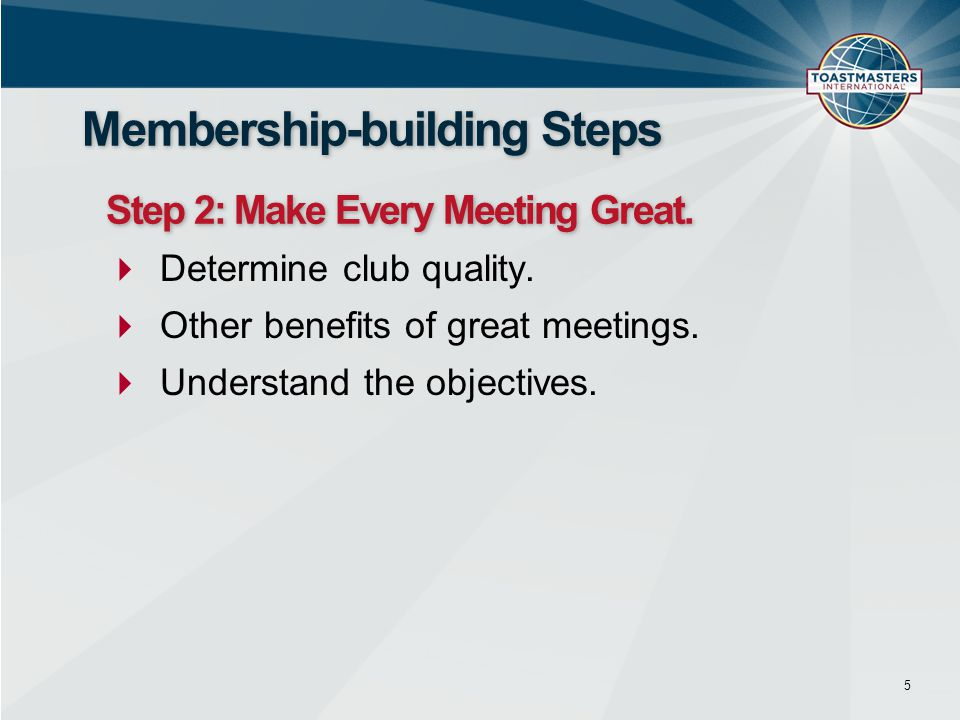  Determine club quality.  Other benefits of great meetings.  Understand the objectives. 5 Membership-building Steps Step 2: Make Every Meeting Grea